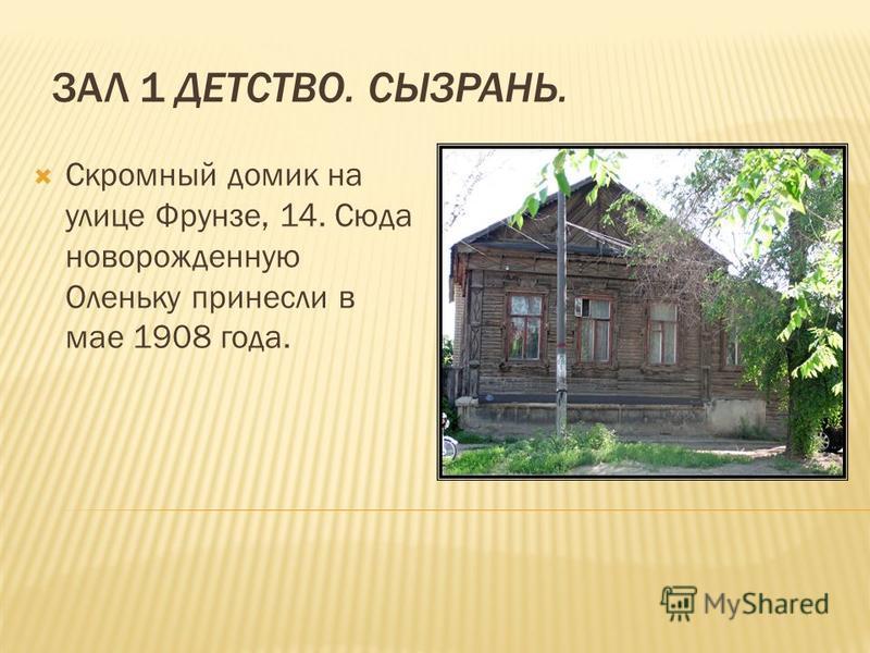 ЗАЛ 1 ДЕТСТВО. СЫЗРАНЬ. Скромный домик на улице Фрунзе, 14. Сюда новорожденную Оленьку принесли в мае 1908 года.