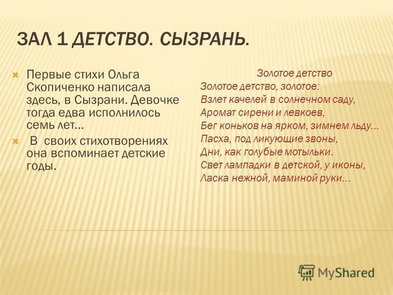 ЗАЛ 1 ДЕТСТВО. СЫЗРАНЬ. Первые стихи Ольга Скопиченко написала здесь, в Сызрани. Девочке тогда едва исполнилось семь лет... В своих стихотворениях она вспоминает детские годы. Золотое детство Золотое детство, золотое: Взлет качелей в солнечном саду,
