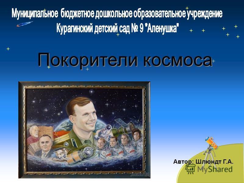 Автор: Шлюндт Г.А. Покорители космоса