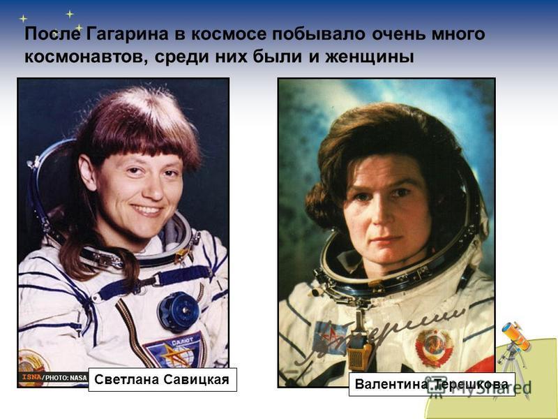 После Гагарина в космосе побывало очень много космонавтов, среди них были и женщины Светлана Савицкая Валентина Терешкова