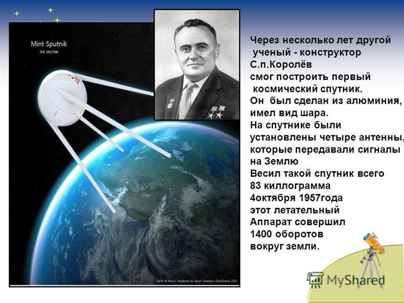 Через несколько лет другой ученый - конструктор С.п.Королёв смог построить первый космический спутник. Он был сделан из алюминия, имел вид шара. На спутнике были установлены четыре антенны, которые передавали сигналы на Землю Весил такой спутник всег