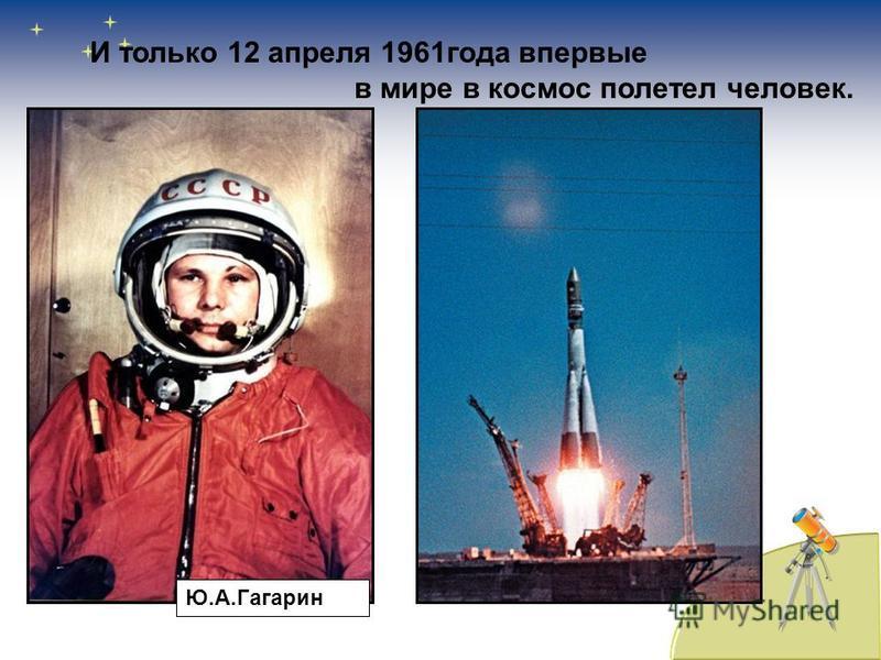 И только 12 апреля 1961 года впервые в мире в космос полетел человек. Ю.А.Гагарин