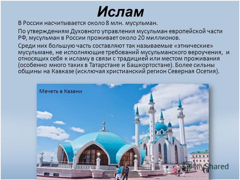 Ислам В России насчитывается около 8 млн. мусульман. По утверждениям Духовного управления мусульман европейской части РФ, мусульман в России проживает около 20 миллионов. Среди них большую часть составляют так называемые «этнические» мусульмане, не и