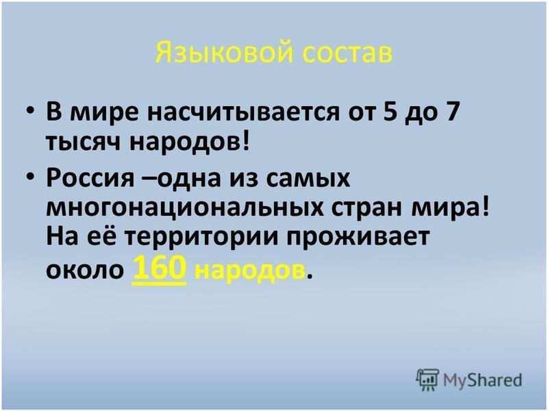Языковой состав В мире насчитывается от 5 до 7 тысяч народов! Россия –одна из самых многонациональных стран мира! На её территории проживает около 160 народов.