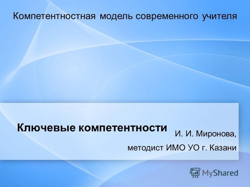 Ключевые компетентности И. И. Миронова, методист ИМО УО г. Казани Компетентностная модель современного учителя