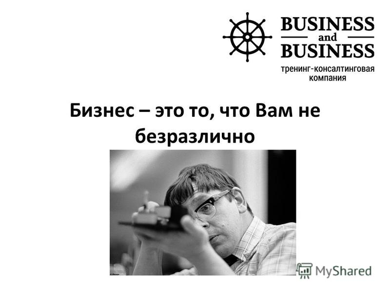 Бизнес – это то, что Вам не безразлично