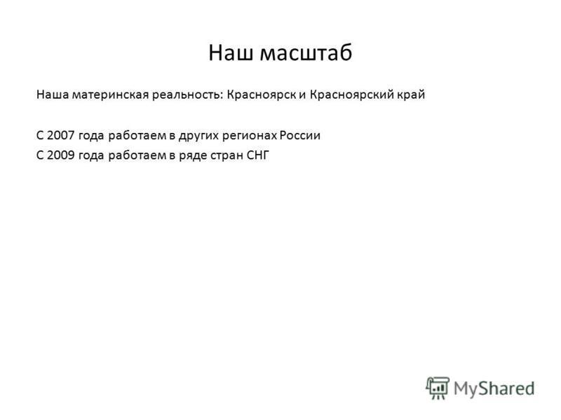 Наш масштаб Наша материнская реальность: Красноярск и Красноярский край С 2007 года работаем в других регионах России С 2009 года работаем в ряде стран СНГ