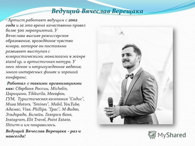 Ведущий Вячеслав Верещака - Артист работает ведущим с 2002 года и за это время качественно провел более 500 мероприятий. У Вячеслава высшее режиссерское образование, врождённое чувство юмора, которое он постоянно развивает выступая с юмористическими