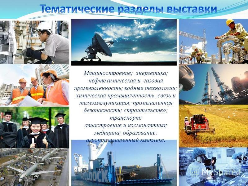Машиностроение; энергетика; нефтехимическая и газовая промышленность; водные технологии; химическая промышленность, связь и телекоммуникация; промышленная безопасность; строительство; транспорт; авиастроение и космонавтика; медицина; образование; агр