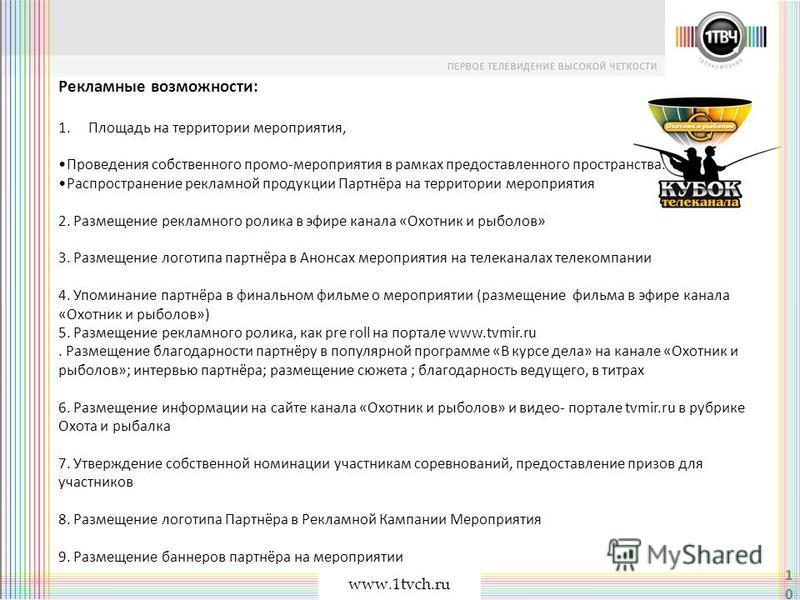 www.1tvch.ru 10 Рекламные возможности: 1. Площадь на территории мероприятия, Проведения собственного промо-мероприятия в рамках предоставленного пространства. Распространение рекламной продукции Партнёра на территории мероприятия 2. Размещение реклам
