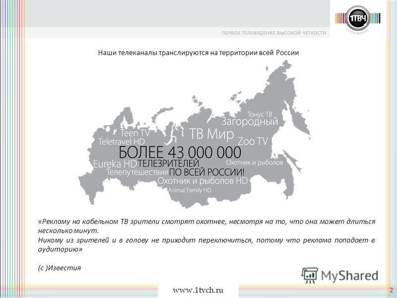 www.1tvch.ru 2 Наши телеканалы транслируются на территории всей России «Рекламу на кабельном ТВ зрители смотрят охотнее, несмотря на то, что она может длиться несколько минут. Никому из зрителей и в голову не приходит переключиться, потому что реклам