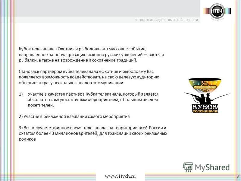 www.1tvch.ru 3 Кубок телеканала «Охотник и рыболов»- это массовое событие, направленное на популяризацию исконно русских увлечений охоты и рыбалки, а также на возрождение и сохранение традиций. Становясь партнером кубка телеканала «Охотник и рыболов»