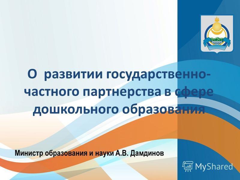 Министр образования и науки А.В. Дамдинов О развитии государственно- частного партнерства в сфере дошкольного образования