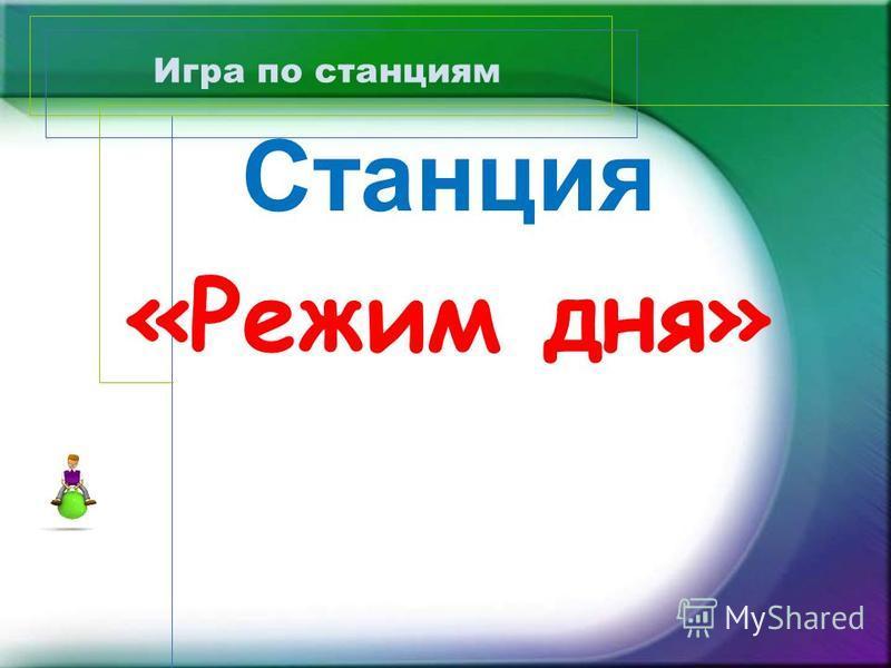 Игра по станциям Народная пословица гласит: «Соблюдай режим труда и быта, будет здоровье крепче гранита».