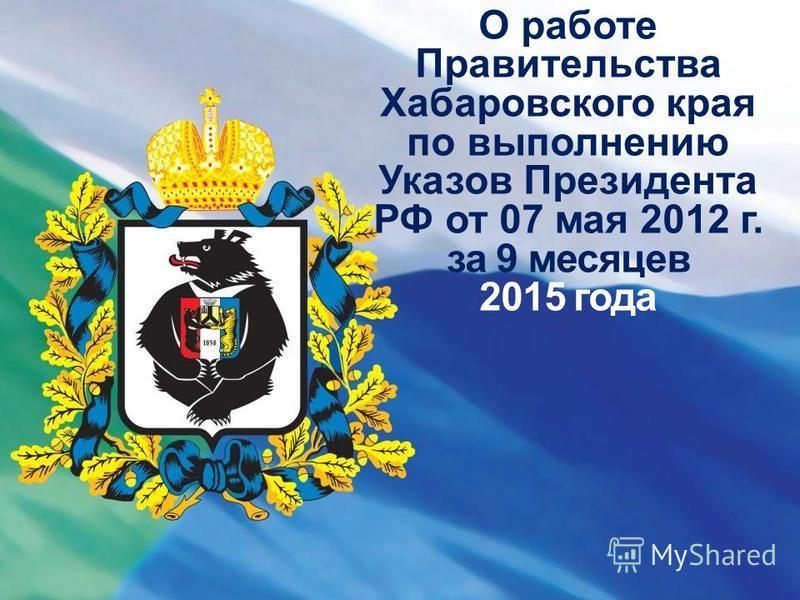 О работе Правительства Хабаровского края по выполнению Указов Президента РФ от 07 мая 2012 г. за 9 месяцев 2015 года
