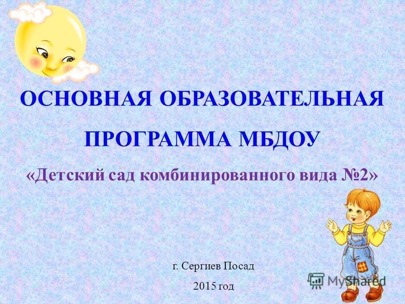 ОСНОВНАЯ ОБРАЗОВАТЕЛЬНАЯ ПРОГРАММА МБДОУ «Детский сад комбинированного вида 2» г. Сергиев Посад 2015 год