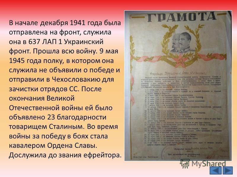В начале декабря 1941 года была отправлена на фронт, служила она в 637 ЛАП 1 Украинский фронт. Прошла всю войну. 9 мая 1945 года полку, в котором она служила не объявили о победе и отправили в Чехословакию для зачистки отрядов СС. После окончания Вел