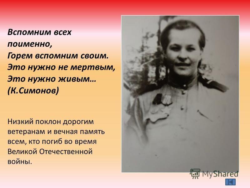 Вспомним всех поименно, Горем вспомним своим. Это нужно не мертвым, Это нужно живым… (К.Симонов) Низкий поклон дорогим ветеранам и вечная память всем, кто погиб во время Великой Отечественной войны.
