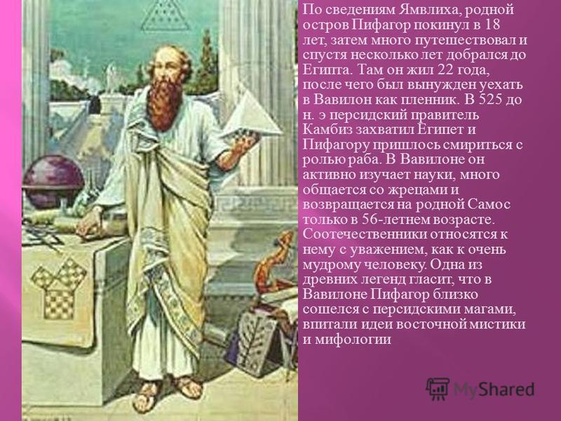 По сведениям Ямвлиха, родной остров Пифагор покинул в 18 лет, затем много путешествовал и спустя несколько лет добрался до Египта. Там он жил 22 года, после чего был вынужден уехать в Вавилон как пленник. В 525 до н. э персидский правитель Камбиз зах