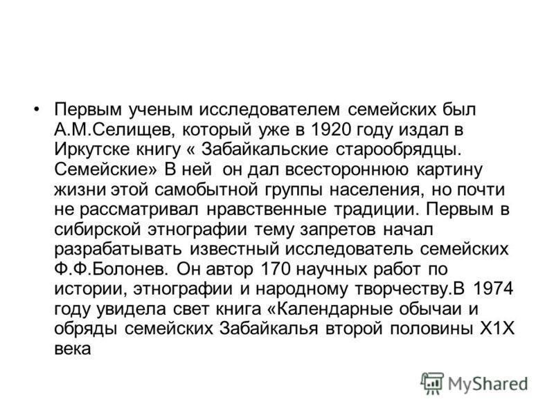 Первым ученым исследователем семейских был А.М.Селищев, который уже в 1920 году издал в Иркутске книгу « Забайкальские старообрядцы. Семейские» В ней он дал всестороннюю картину жизни этой самобытной группы населения, но почти не рассматривал нравств