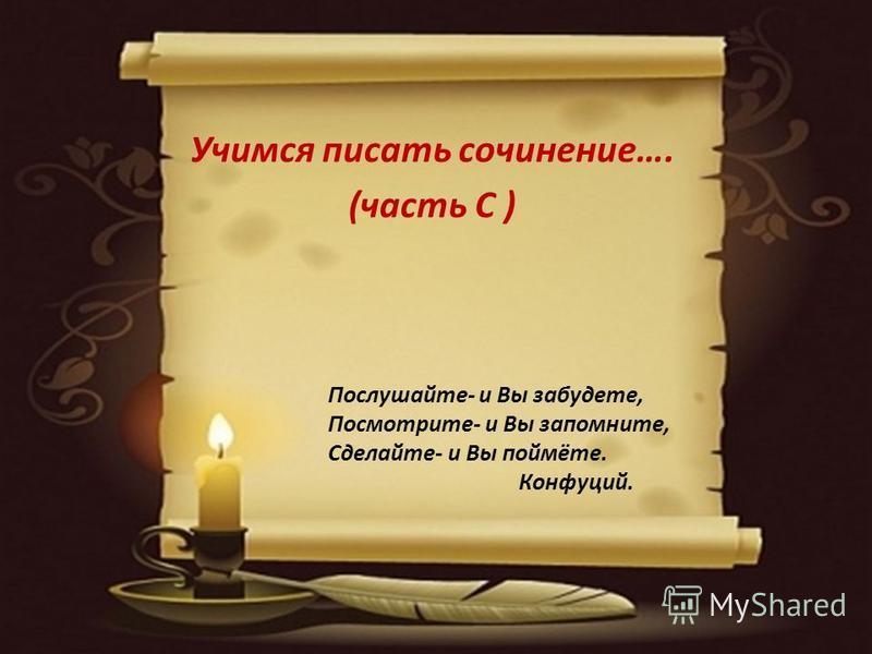 Учимся писать сочинение…. (часть С ) Послушайте- и Вы забудете, Посмотрите- и Вы запомните, Сделайте- и Вы поймёте. Конфуций.