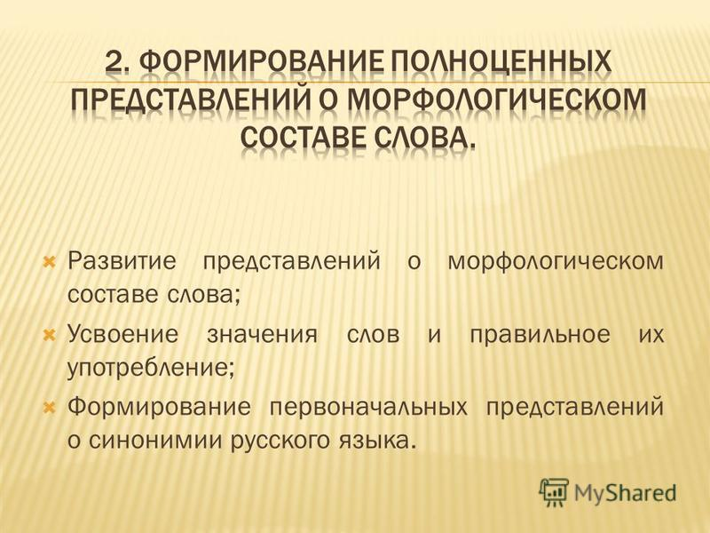 Развитие представлений о морфологическом составе слова; Усвоение значения слов и правильное их употребление; Формирование первоначальных представлений о синонимии русского языка.
