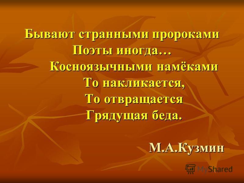 Бывают странными пророками Поэты иногда… Косноязычными намёками То накликается, То отвращается Грядущая беда. М.А.Кузмин