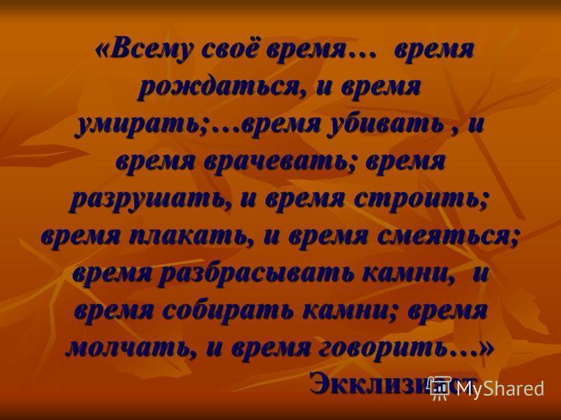 «Всему своё время… время рождаться, и время умирать;…время убивать, и время врачевать; время разрушать, и время строить; время плакать, и время смеяться; время разбрасывать камни, и время собирать камни; время молчать, и время говорить…» Экклизиаст «