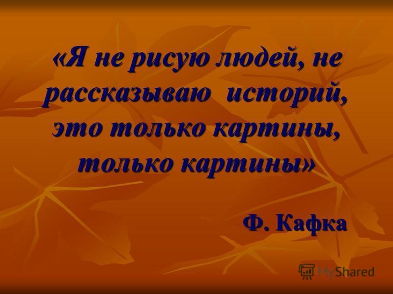 «Я не рисую людей, не рассказываю историй, это только картины, только картины» Ф. Кафка