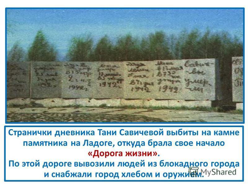 Странички дневника Тани Савичевой выбиты на камне памятника на Ладоге, откуда брала свое начало «Дорога жизни». По этой дороге вывозили людей из блокадного города и снабжали город хлебом и оружием.