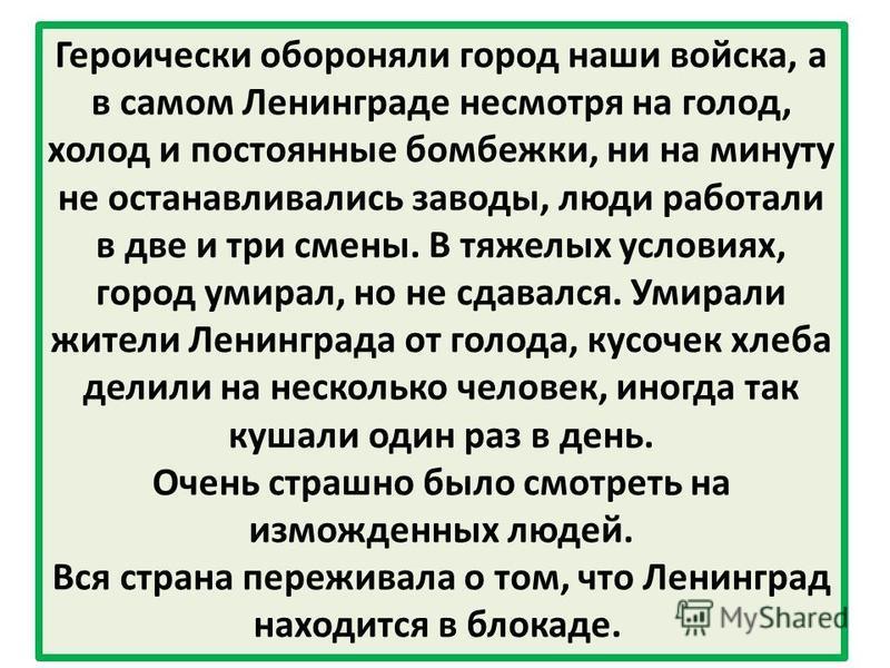 Героически обороняли город наши войска, а в самом Ленинграде несмотря на голод, холод и постоянные бомбежки, ни на минуту не останавливались заводы, люди работали в две и три смены. В тяжелых условиях, город умирал, но не сдавался. Умирали жители Лен