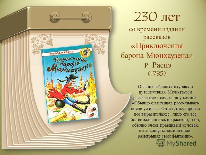 230 лет со времени издания рассказов «Приключения барона Мюнхаузена» Р. Распэ (1785) О своих забавных случаях и путешествиях Мюнхгаузен рассказывает сам, сидя у камина. «Обычно он начинал рассказывать после ужина… Он жестикулировал всё выразительнее,