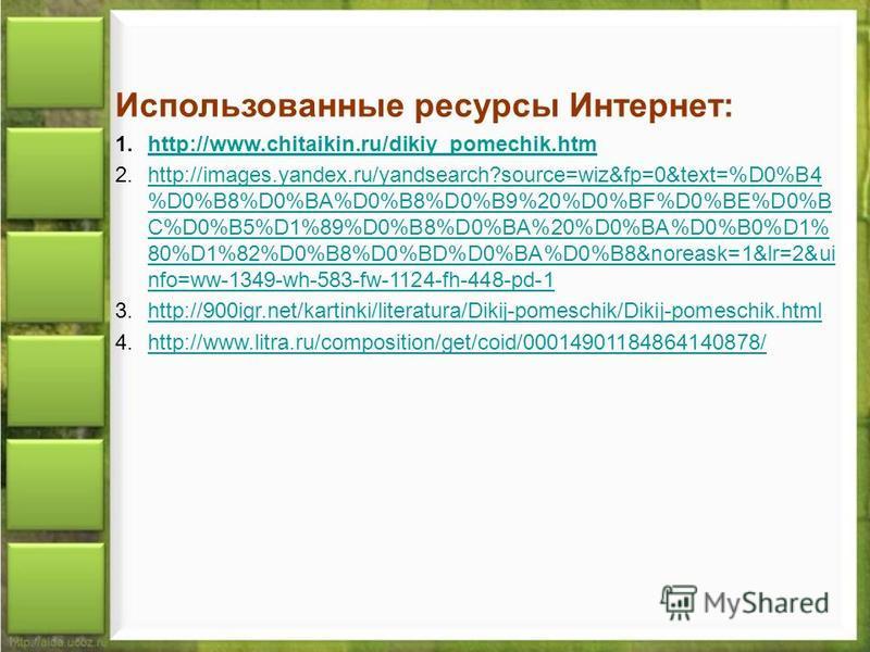 Использованные ресурсы Интернет: 1.http://www.chitaikin.ru/dikiy_pomechik.htmhttp://www.chitaikin.ru/dikiy_pomechik.htm 2.http://images.yandex.ru/yandsearch?source=wiz&fp=0&text=%D0%B4 %D0%B8%D0%BA%D0%B8%D0%B9%20%D0%BF%D0%BE%D0%B C%D0%B5%D1%89%D0%B8%