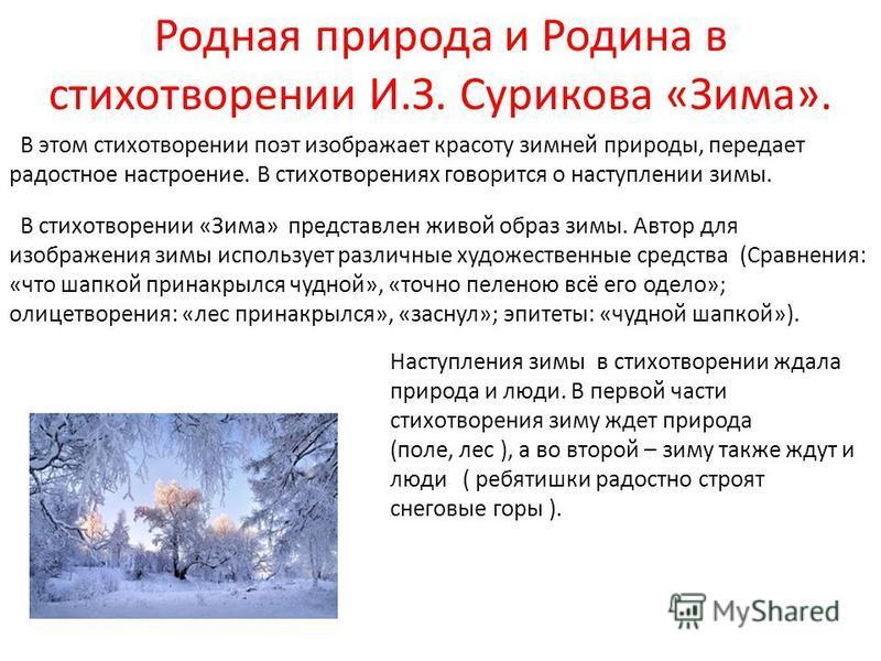 Родная природа и Родина в стихотворении И.З. Сурикова «Зима». В этом стихотворении поэт изображает красоту зимней природы, передает радостное настроение. В стихотворениях говорится о наступлении зимы. В стихотворении «Зима» представлен живой образ зи