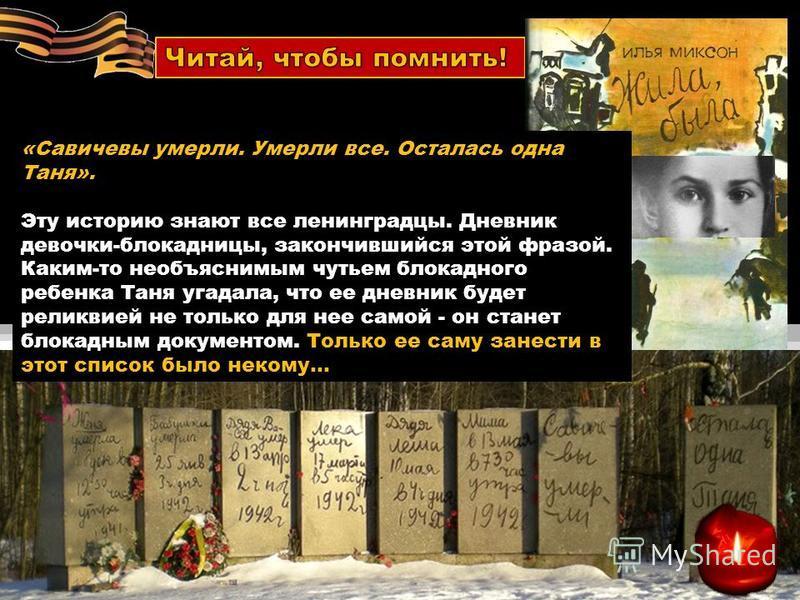 «Савичевы умерли. Умерли все. Осталась одна Таня». Эту историю знают все ленинградцы. Дневник девочки-блокадницы, закончившийся этой фразой. Каким-то необъяснимым чутьем блокадного ребенка Таня угадала, что ее дневник будет реликвией не только для не