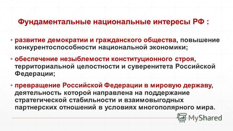 Фундаментальные национальные интересы РФ : развитие демократии и гражданского общества, повышение конкурентоспособности национальной экономики; обеспечение незыблемости конституционного строя, территориальной целостности и суверенитета Российской Фед