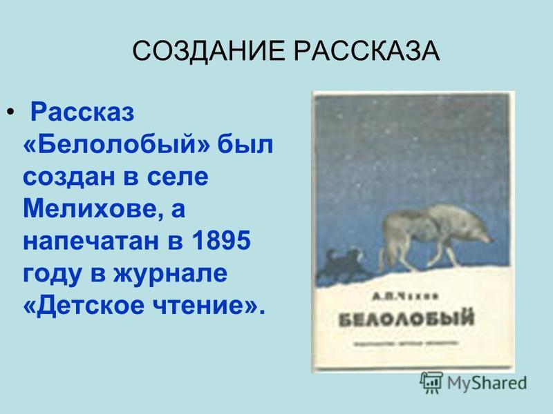 СОЗДАНИЕ РАССКАЗА Рассказ «Белолобый» был создан в селе Мелихове, а напечатан в 1895 году в журнале «Детское чтение».
