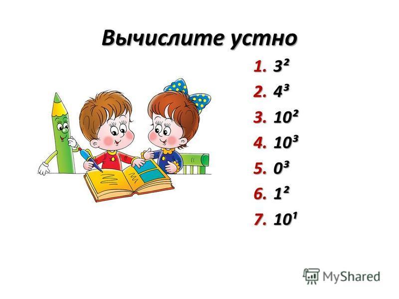 Вычислите устно 1.3² 2.4³ 3.10² 4.10³ 5.0³ 6.1² 7.10¹