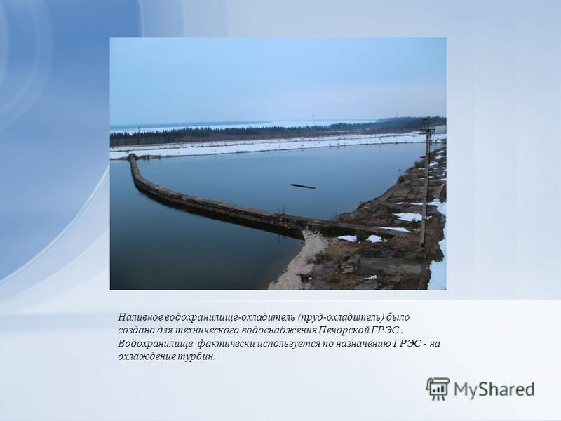 Наливное водохранилище-охладитель (пруд-охладитель) было создано для технического водоснабжения Печорской ГРЭС. Водохранилище фактически используется по назначению ГРЭС - на охлаждение турбин.