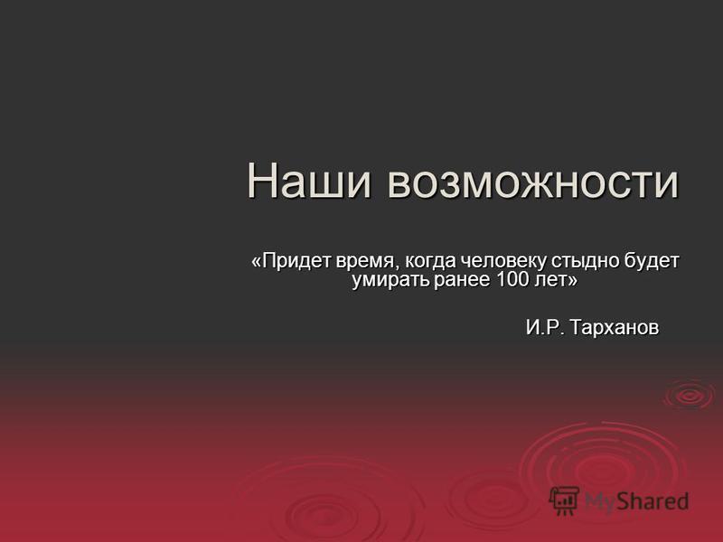 Наши возможности «Придет время, когда человеку стыдно будет умирать ранее 100 лет» И.Р. Тарханов И.Р. Тарханов