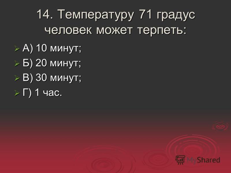 14. Температуру 71 градус человек может терпеть: А) 10 минут; А) 10 минут; Б) 20 минут; Б) 20 минут; В) 30 минут; В) 30 минут; Г) 1 час. Г) 1 час.