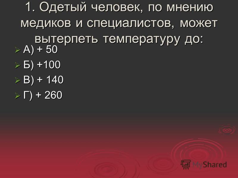 1. Одетый человек, по мнению медиков и специалистов, может вытерпеть температуру до: А) + 50 А) + 50 Б) +100 Б) +100 В) + 140 В) + 140 Г) + 260 Г) + 260