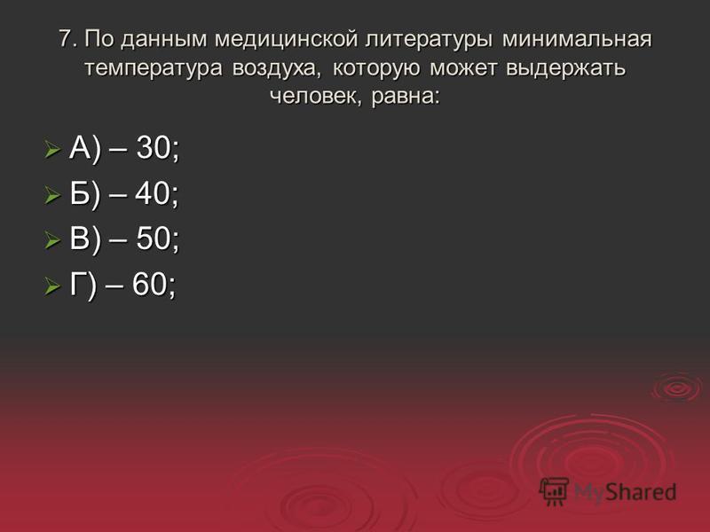 7. По данным медицинской литературы минимальная температура воздуха, которую может выдержать человек, равна: А) – 30; А) – 30; Б) – 40; Б) – 40; В) – 50; В) – 50; Г) – 60; Г) – 60;