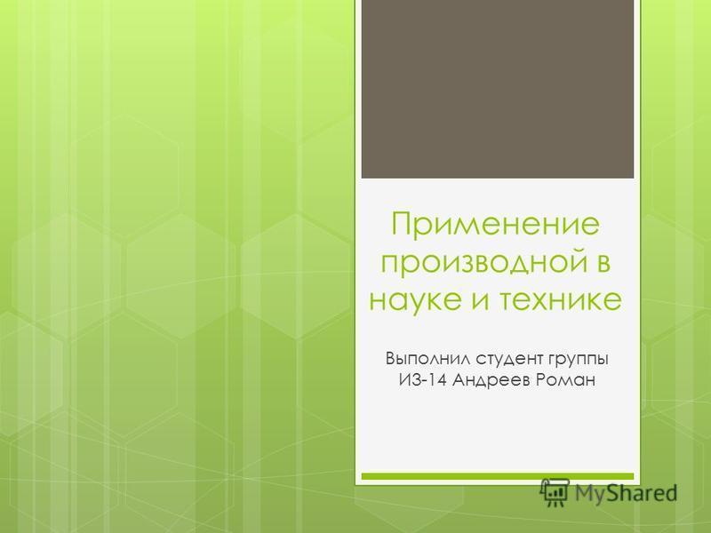 Применение производной в науке и технике Выполнил студент группы И3-14 Андреев Роман