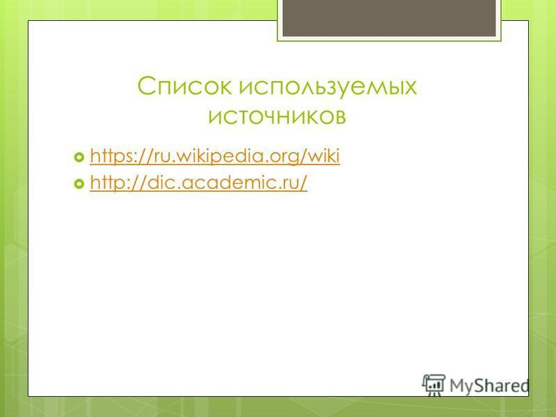 Список используемых источников https://ru.wikipedia.org/wiki http://dic.academic.ru/