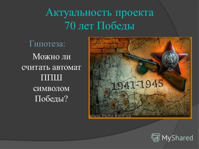Актуальность проекта 70 лет Победы Гипотеза: Можно ли считать автомат ППШ символом Победы?