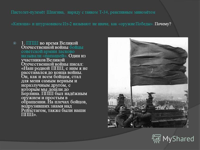 Пистолет-пулемёт Шпагина, наряду с танком Т-34, реактивным миномётом «Катюша» и штурмовиком Ил-2 называют не иначе, как «оружие Победы». Почему? 1. ППШ во время Великой Отечественной войны бойцы советской армии ласково называли «папашей». Один из уча