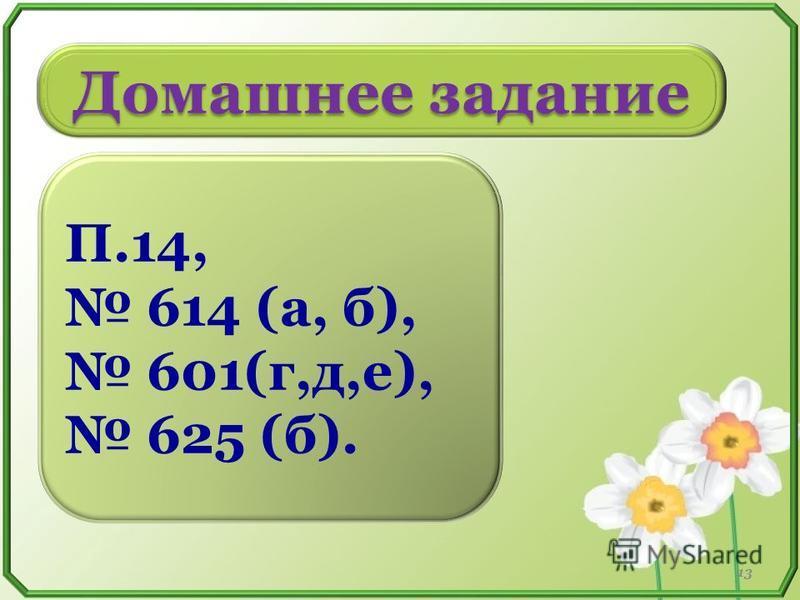 Домашнее задание П.14, 614 (а, б), 601(г,д,е), 625 (б). 13