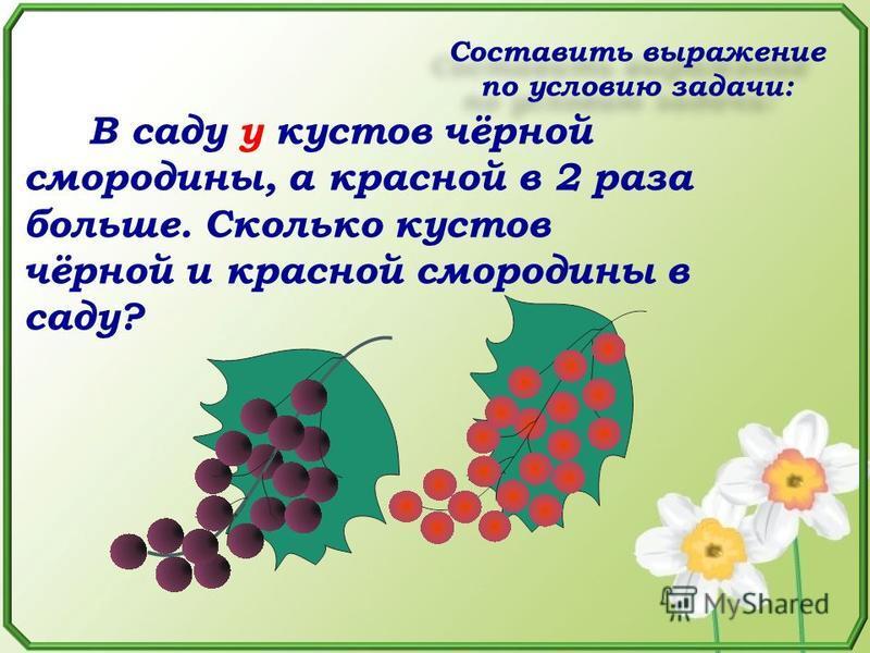В саду у кустов чёрной смородины, а красной в 2 раза больше. Сколько кустов чёрной и красной смородины в саду? Составить выражение по условию задачи: