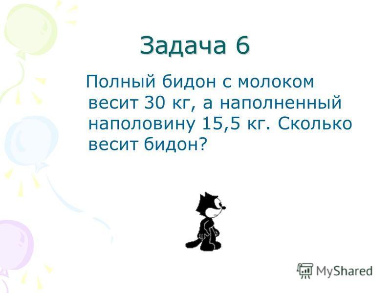 Задача 6 Полный бидон с молоком весит 30 кг, а наполненный наполовину 15,5 кг. Сколько весит бидон?